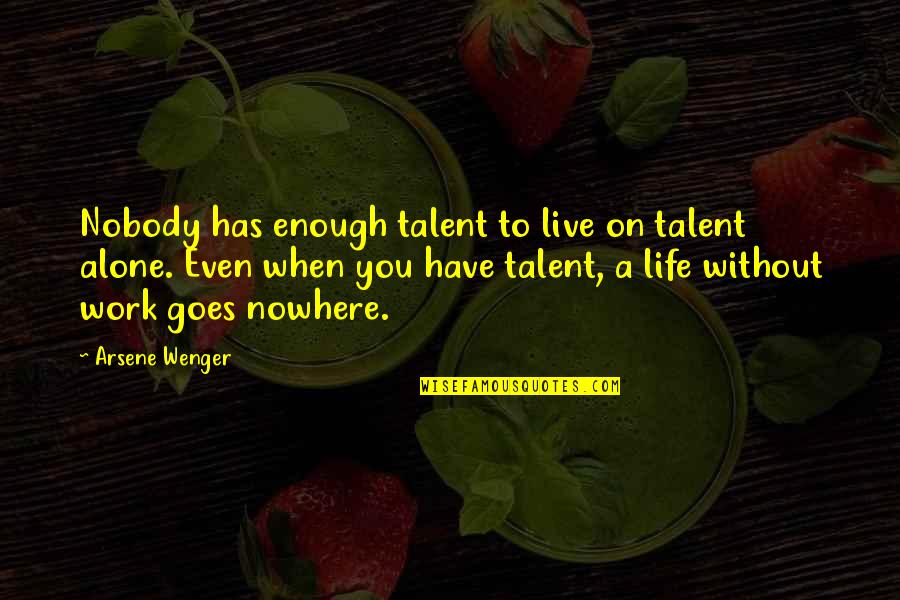 Nobody Nowhere Quotes By Arsene Wenger: Nobody has enough talent to live on talent