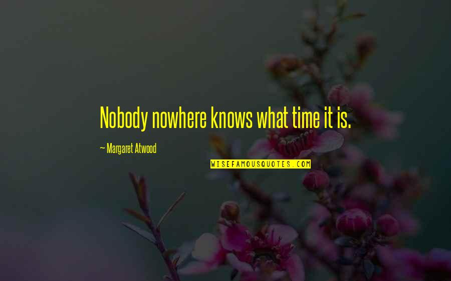 Nobody Nowhere Quotes By Margaret Atwood: Nobody nowhere knows what time it is.