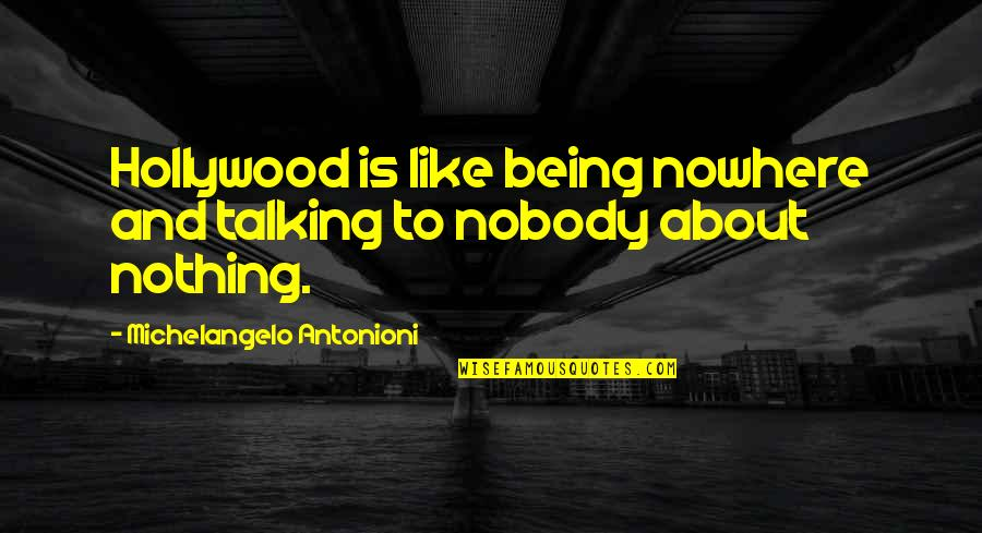 Nobody Nowhere Quotes By Michelangelo Antonioni: Hollywood is like being nowhere and talking to