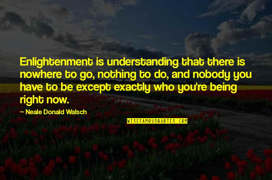 Nobody Nowhere Quotes By Neale Donald Walsch: Enlightenment is understanding that there is nowhere to