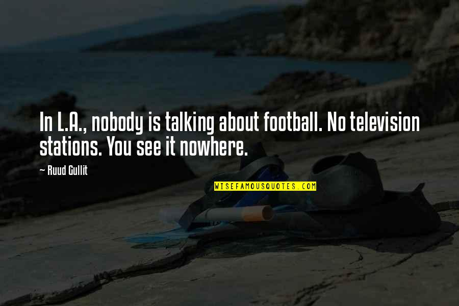 Nobody Nowhere Quotes By Ruud Gullit: In L.A., nobody is talking about football. No
