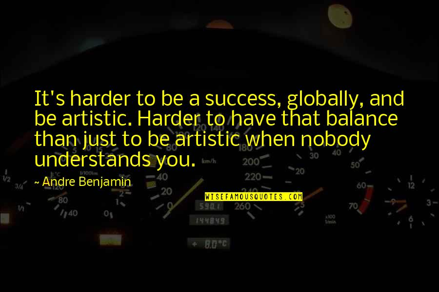 Nobody Understands Quotes By Andre Benjamin: It's harder to be a success, globally, and