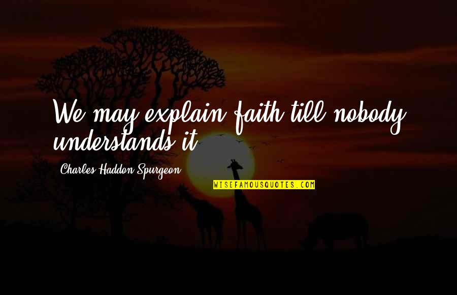 Nobody Understands Quotes By Charles Haddon Spurgeon: We may explain faith till nobody understands it.