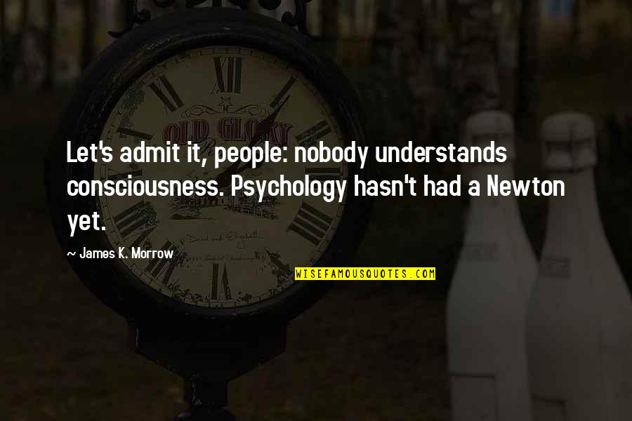 Nobody Understands Quotes By James K. Morrow: Let's admit it, people: nobody understands consciousness. Psychology