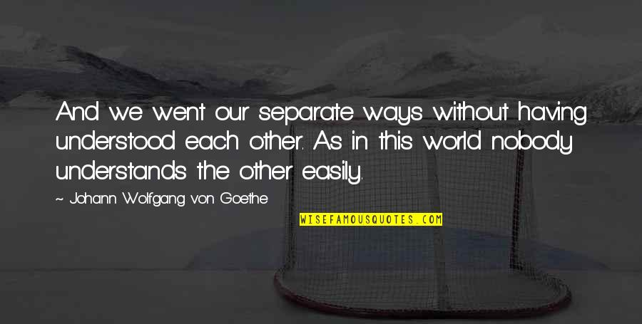 Nobody Understands Quotes By Johann Wolfgang Von Goethe: And we went our separate ways without having