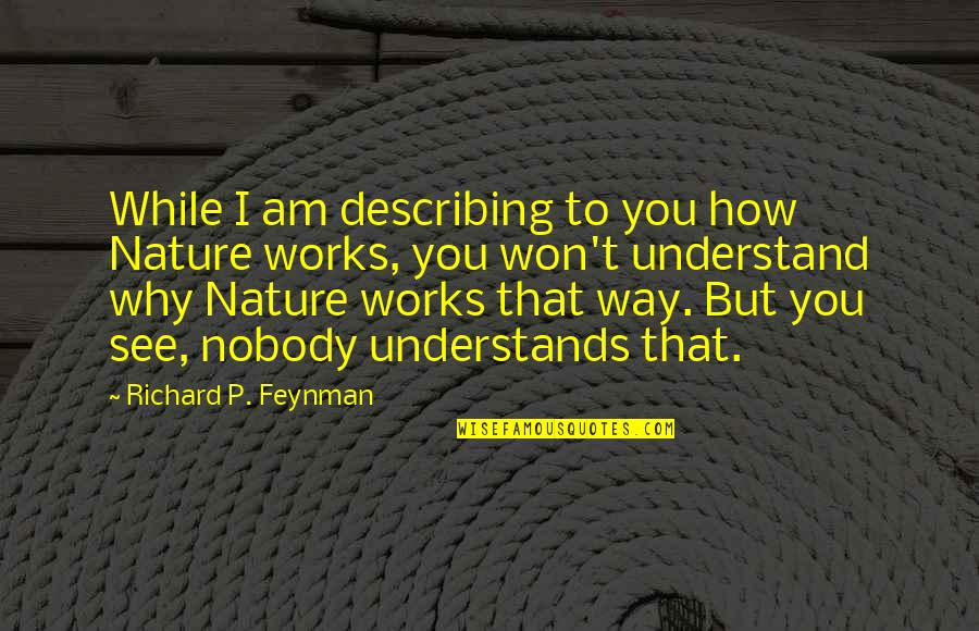 Nobody Understands Quotes By Richard P. Feynman: While I am describing to you how Nature