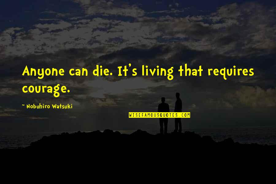 Nobuhiro Quotes By Nobuhiro Watsuki: Anyone can die. It's living that requires courage.
