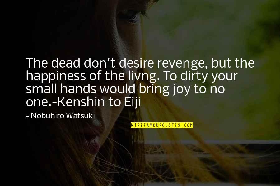 Nobuhiro Quotes By Nobuhiro Watsuki: The dead don't desire revenge, but the happiness