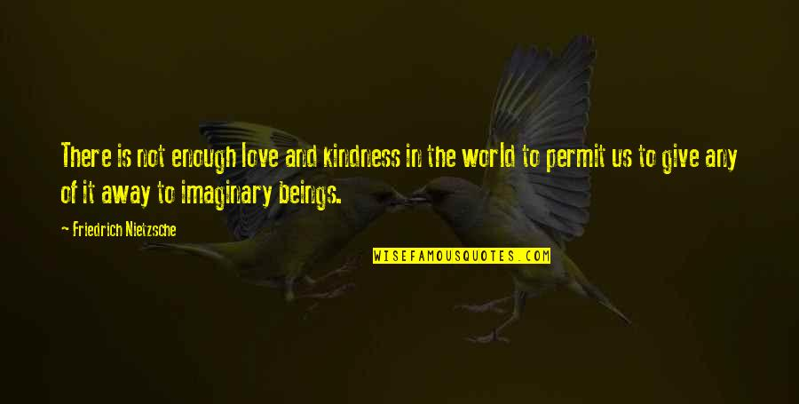 Nobuo Terashima Quotes By Friedrich Nietzsche: There is not enough love and kindness in