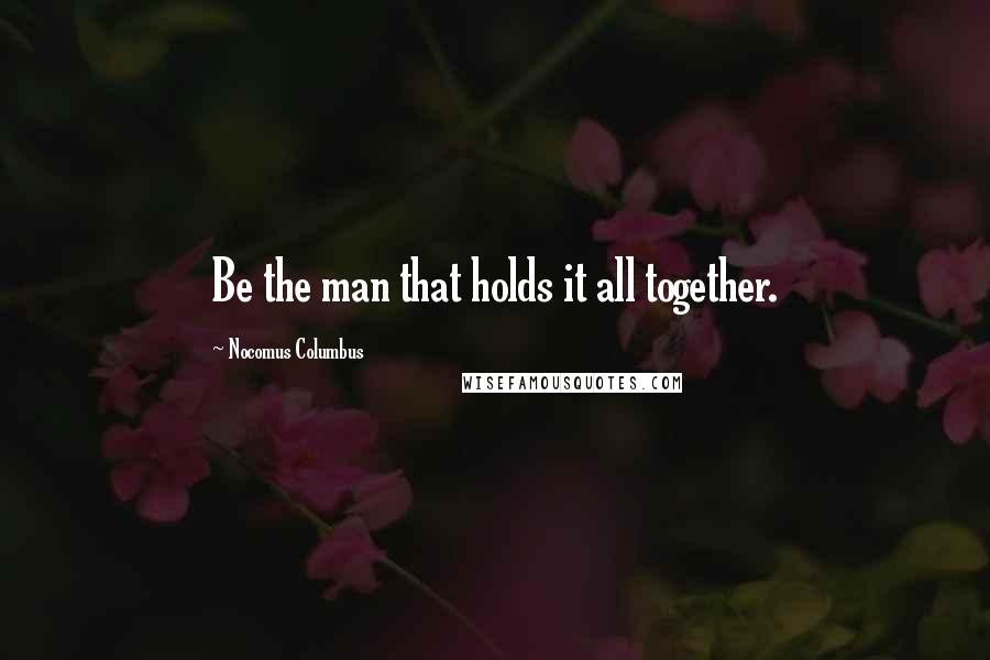 Nocomus Columbus quotes: Be the man that holds it all together.