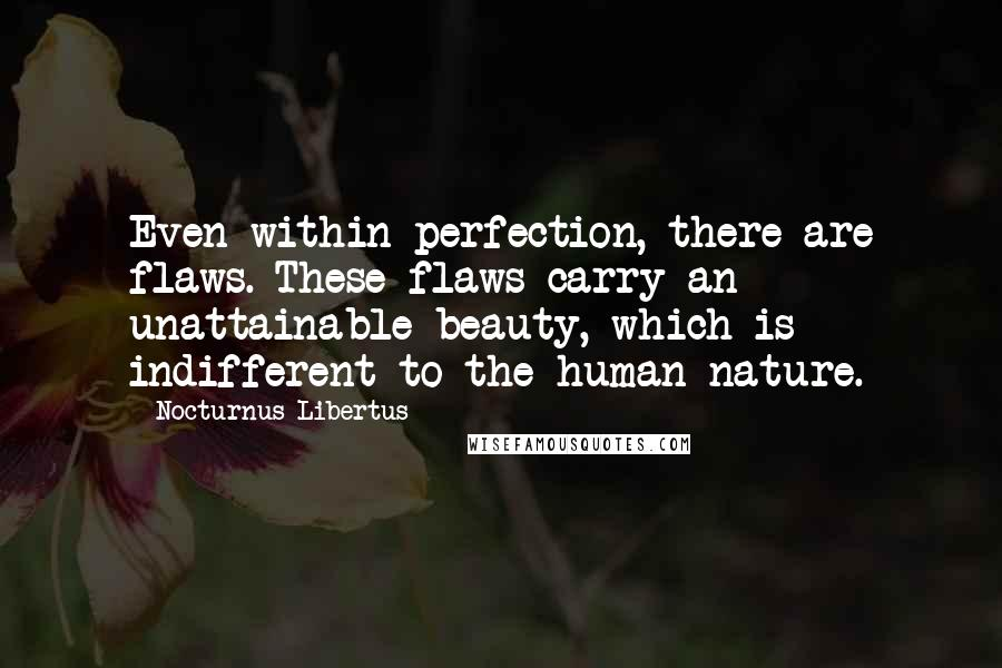 Nocturnus Libertus quotes: Even within perfection, there are flaws. These flaws carry an unattainable beauty, which is indifferent to the human nature.