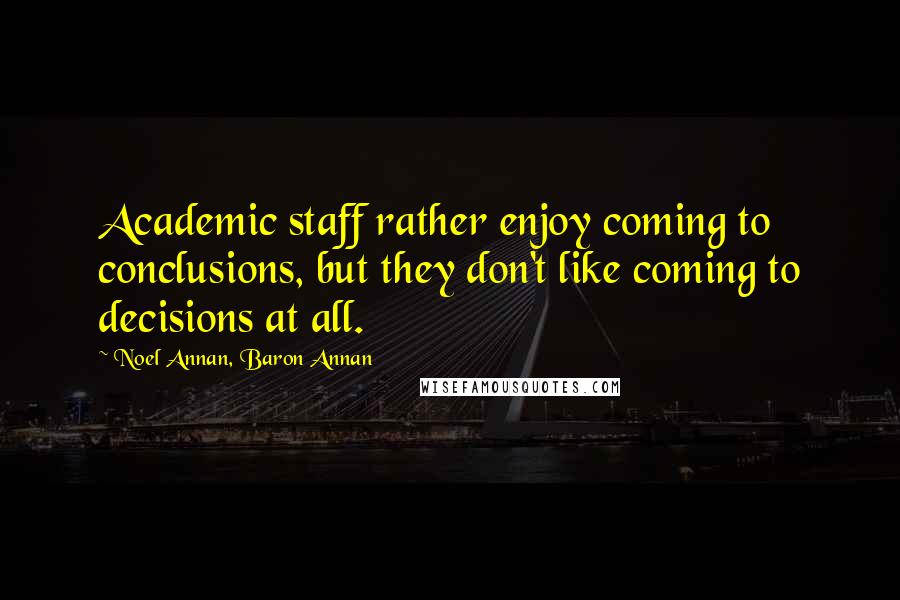 Noel Annan, Baron Annan quotes: Academic staff rather enjoy coming to conclusions, but they don't like coming to decisions at all.
