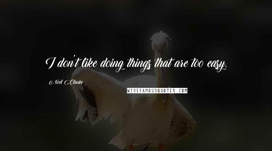 Noel Clarke quotes: I don't like doing things that are too easy.