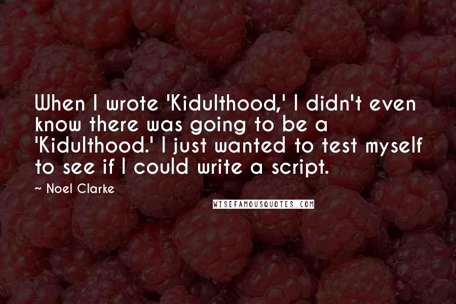 Noel Clarke quotes: When I wrote 'Kidulthood,' I didn't even know there was going to be a 'Kidulthood.' I just wanted to test myself to see if I could write a script.