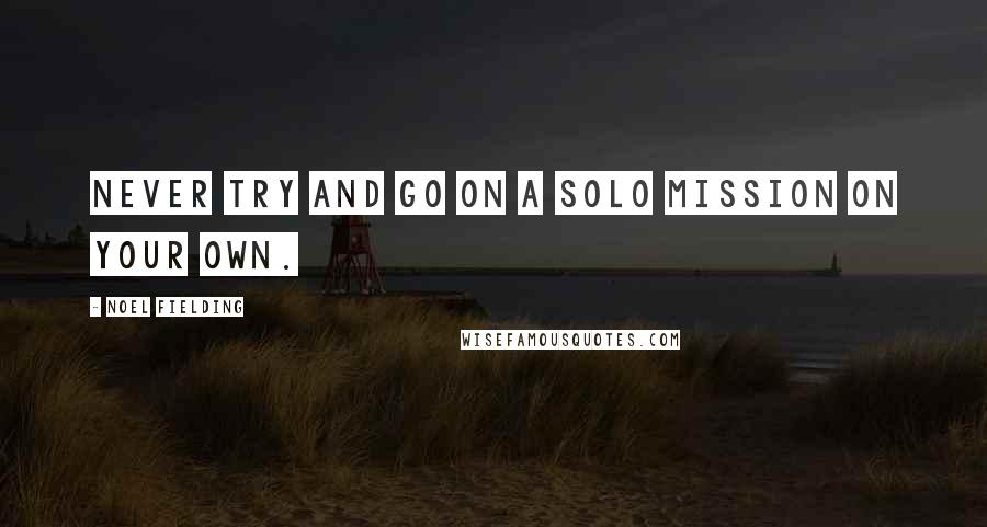 Noel Fielding quotes: Never try and go on a solo mission on your own.