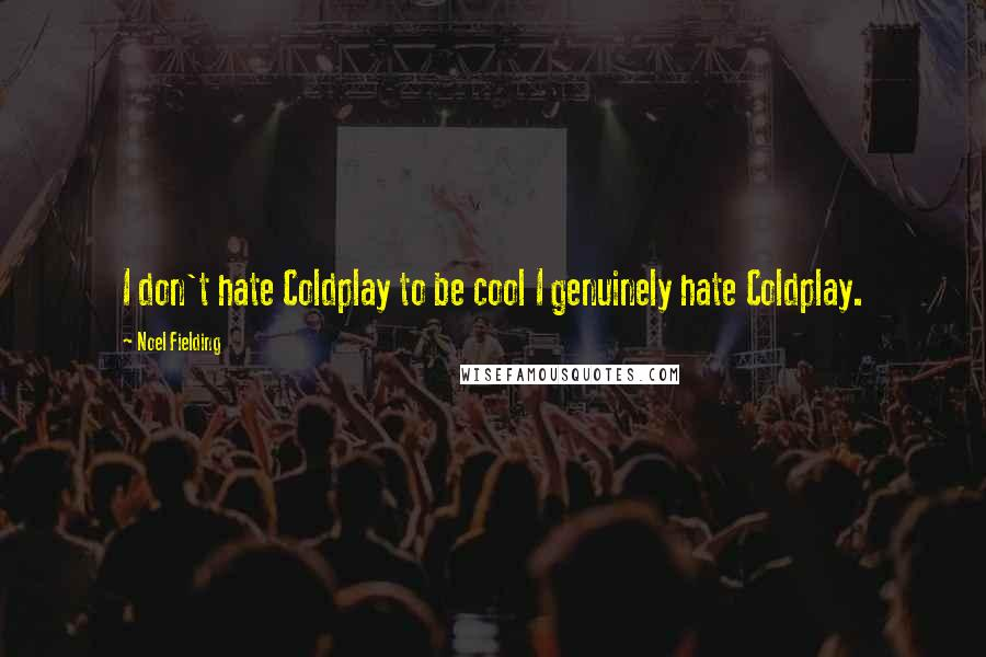 Noel Fielding quotes: I don't hate Coldplay to be cool I genuinely hate Coldplay.