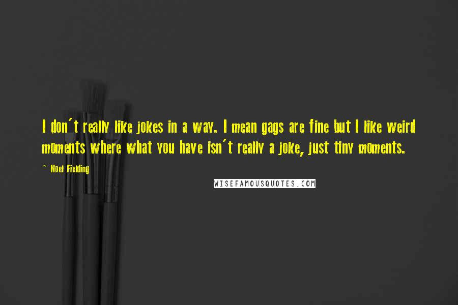 Noel Fielding quotes: I don't really like jokes in a way. I mean gags are fine but I like weird moments where what you have isn't really a joke, just tiny moments.