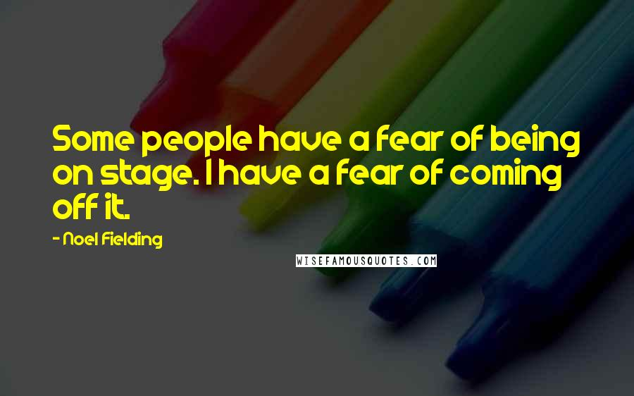 Noel Fielding quotes: Some people have a fear of being on stage. I have a fear of coming off it.
