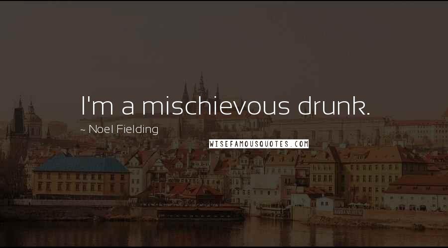 Noel Fielding quotes: I'm a mischievous drunk.