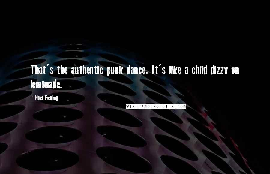 Noel Fielding quotes: That's the authentic punk dance. It's like a child dizzy on lemonade.