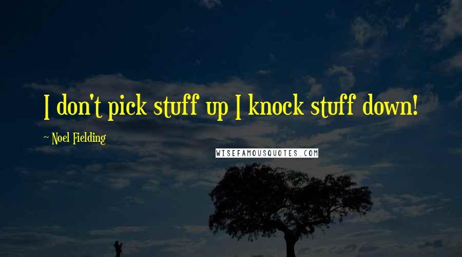 Noel Fielding quotes: I don't pick stuff up I knock stuff down!