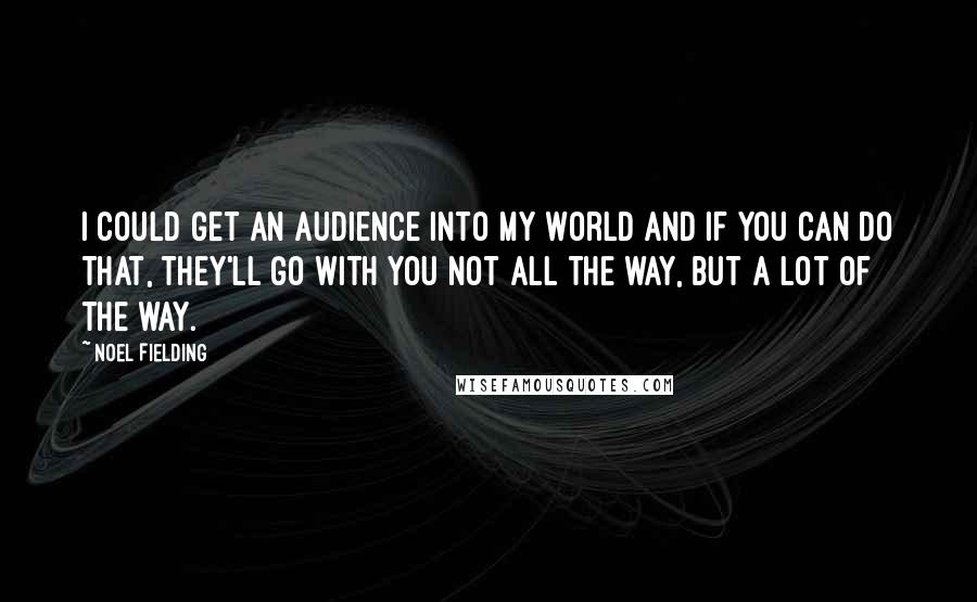 Noel Fielding quotes: I could get an audience into my world and if you can do that, they'll go with you not all the way, but a lot of the way.