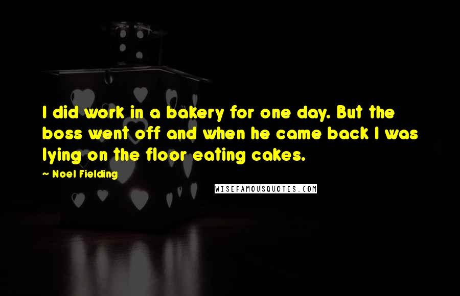 Noel Fielding quotes: I did work in a bakery for one day. But the boss went off and when he came back I was lying on the floor eating cakes.