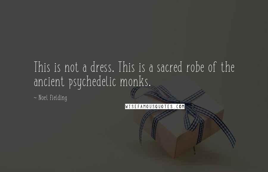 Noel Fielding quotes: This is not a dress. This is a sacred robe of the ancient psychedelic monks.