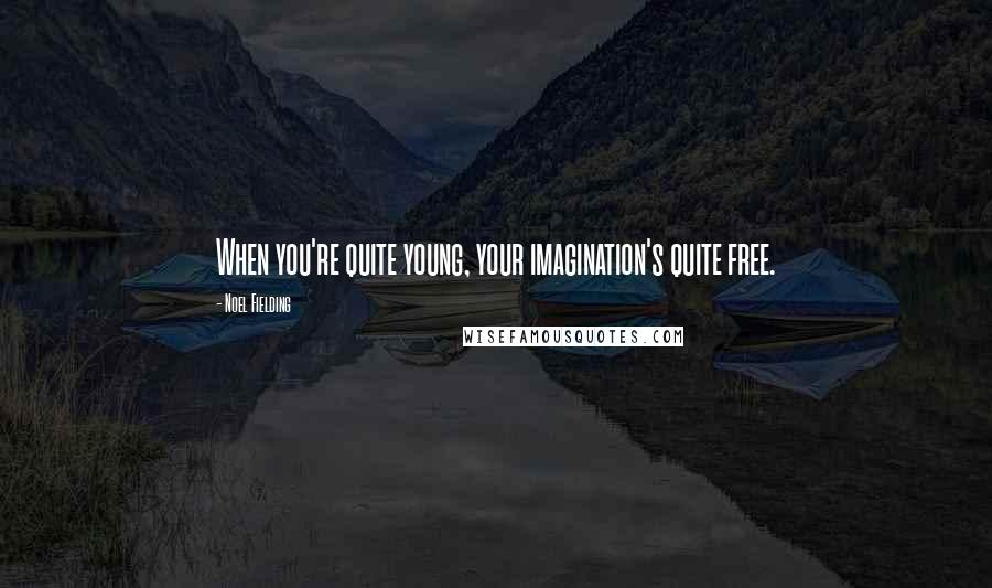 Noel Fielding quotes: When you're quite young, your imagination's quite free.