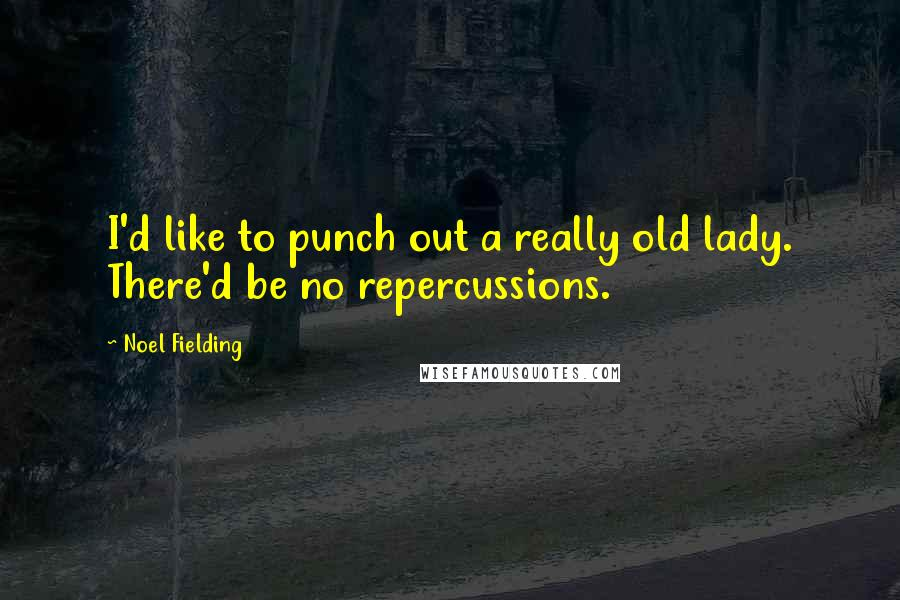 Noel Fielding quotes: I'd like to punch out a really old lady. There'd be no repercussions.