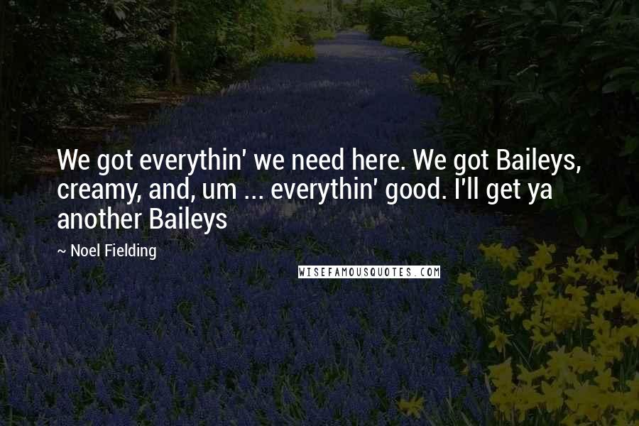 Noel Fielding quotes: We got everythin' we need here. We got Baileys, creamy, and, um ... everythin' good. I'll get ya another Baileys