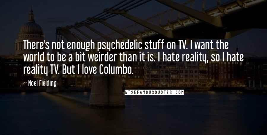 Noel Fielding quotes: There's not enough psychedelic stuff on TV. I want the world to be a bit weirder than it is. I hate reality, so I hate reality TV. But I love
