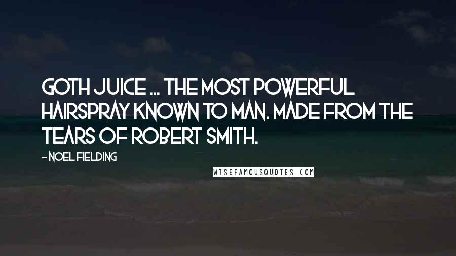 Noel Fielding quotes: Goth Juice ... The most powerful hairspray known to man. Made from the tears of Robert Smith.