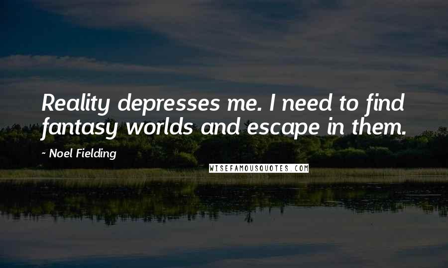 Noel Fielding quotes: Reality depresses me. I need to find fantasy worlds and escape in them.