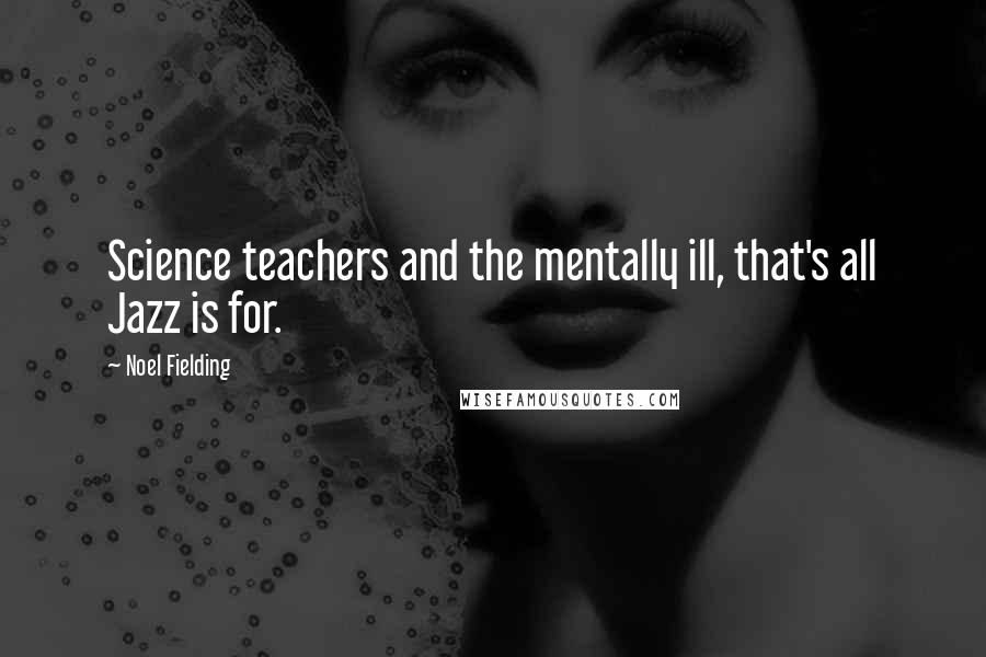 Noel Fielding quotes: Science teachers and the mentally ill, that's all Jazz is for.