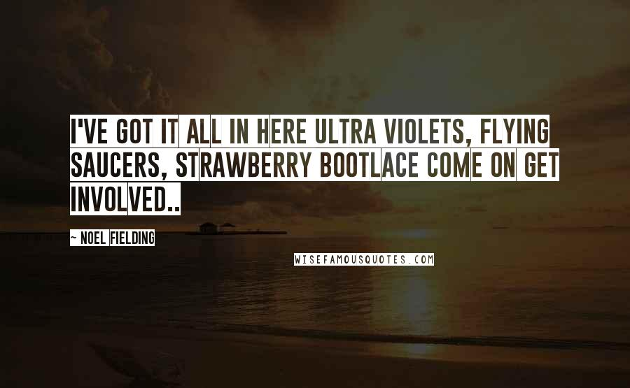 Noel Fielding quotes: I've got it all in here ultra violets, flying saucers, strawberry bootlace come on get involved..