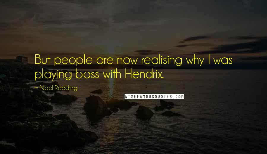 Noel Redding quotes: But people are now realising why I was playing bass with Hendrix.