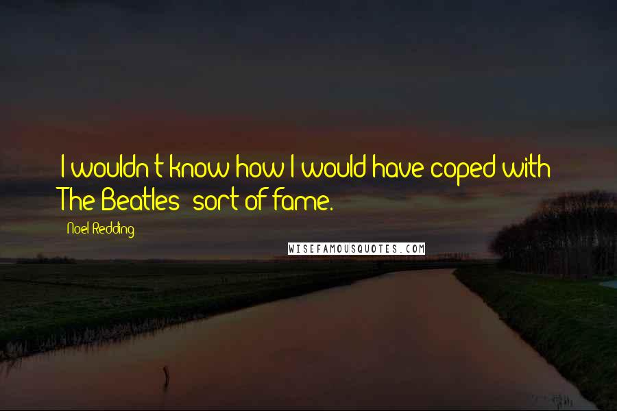 Noel Redding quotes: I wouldn't know how I would have coped with The Beatles' sort of fame.