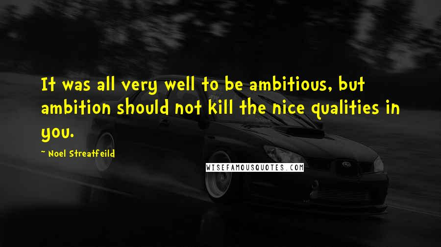 Noel Streatfeild quotes: It was all very well to be ambitious, but ambition should not kill the nice qualities in you.