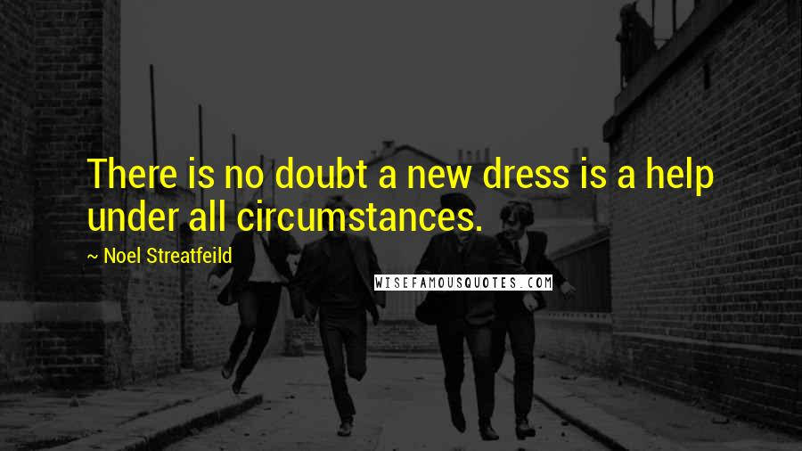 Noel Streatfeild quotes: There is no doubt a new dress is a help under all circumstances.