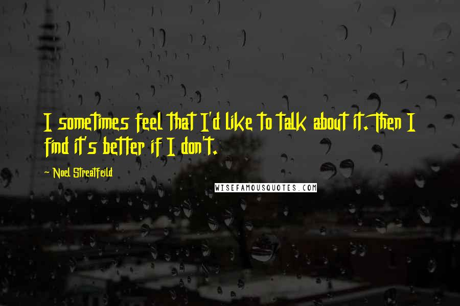 Noel Streatfeild quotes: I sometimes feel that I'd like to talk about it. Then I find it's better if I don't.