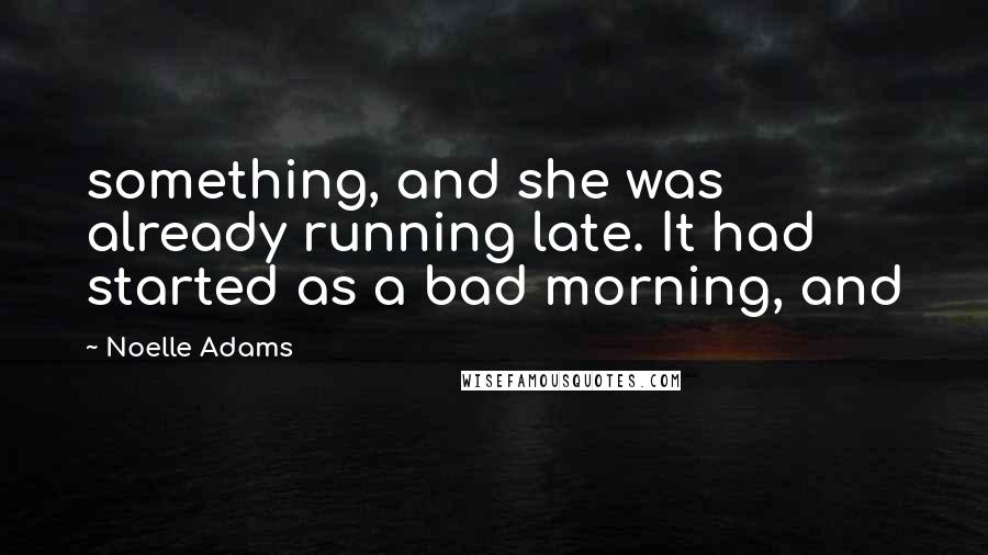 Noelle Adams quotes: something, and she was already running late. It had started as a bad morning, and