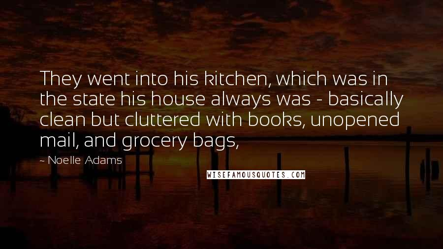Noelle Adams quotes: They went into his kitchen, which was in the state his house always was - basically clean but cluttered with books, unopened mail, and grocery bags,