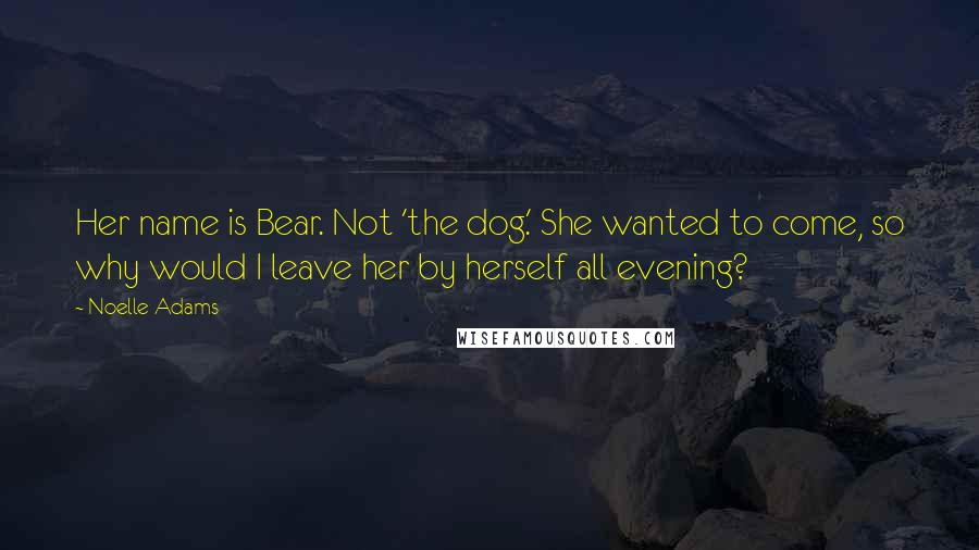 Noelle Adams quotes: Her name is Bear. Not 'the dog.' She wanted to come, so why would I leave her by herself all evening?
