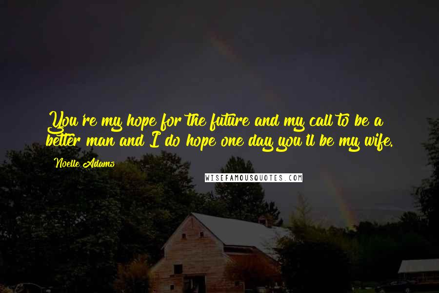 Noelle Adams quotes: You're my hope for the future and my call to be a better man and I do hope one day you'll be my wife.