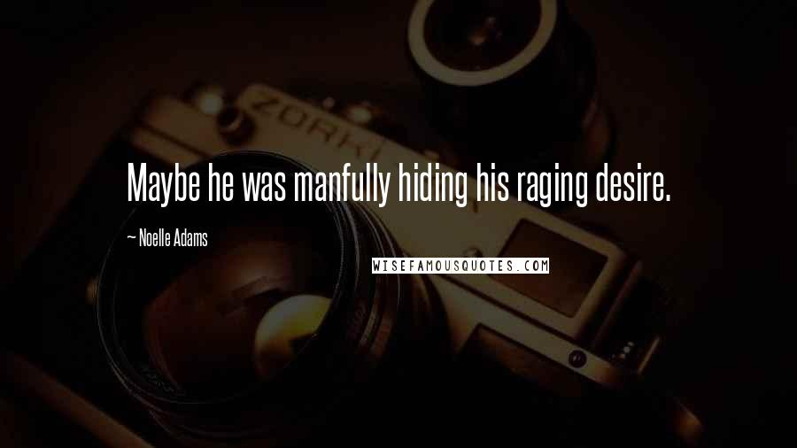 Noelle Adams quotes: Maybe he was manfully hiding his raging desire.