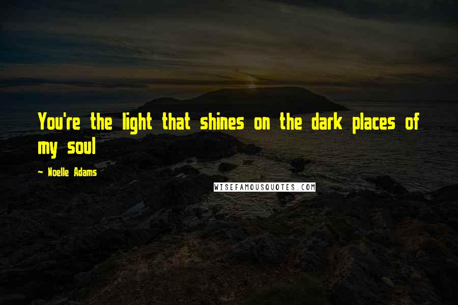 Noelle Adams quotes: You're the light that shines on the dark places of my soul