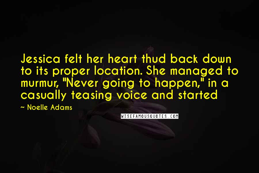 """Noelle Adams quotes: Jessica felt her heart thud back down to its proper location. She managed to murmur, """"Never going to happen,"""" in a casually teasing voice and started"""