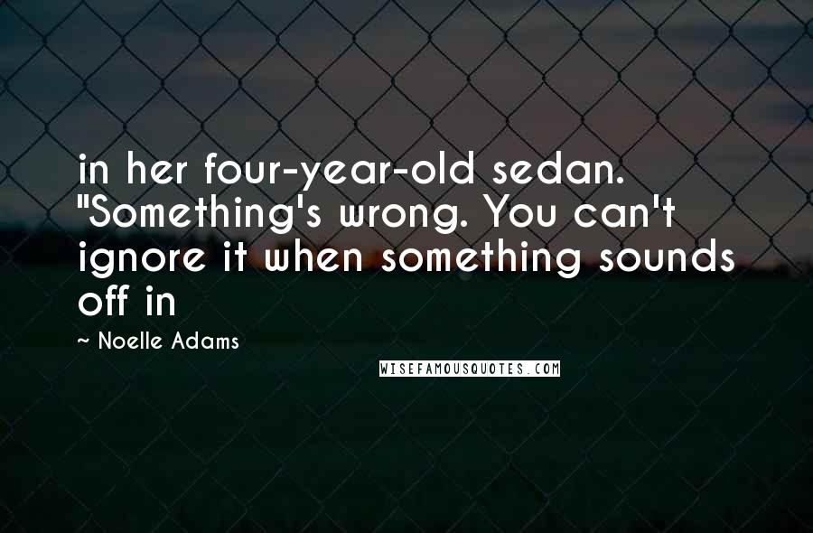 """Noelle Adams quotes: in her four-year-old sedan. """"Something's wrong. You can't ignore it when something sounds off in"""