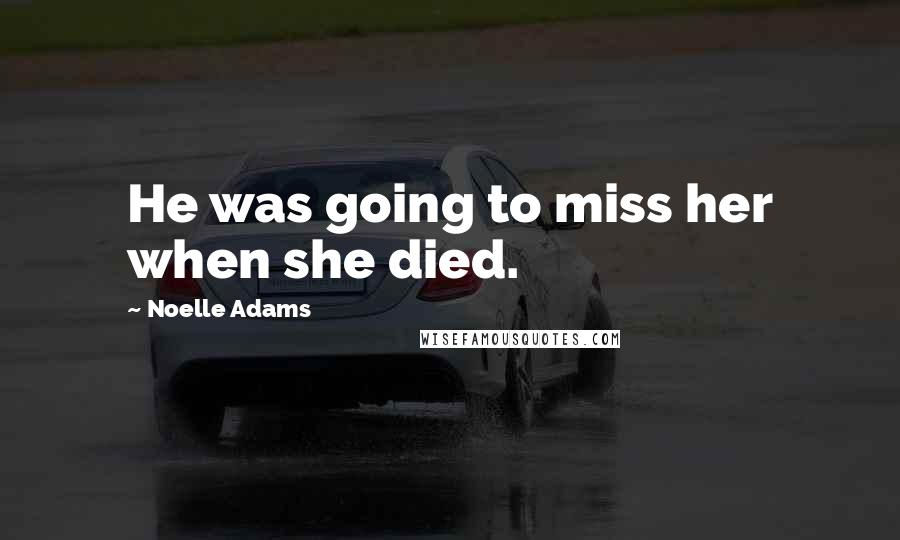 Noelle Adams quotes: He was going to miss her when she died.